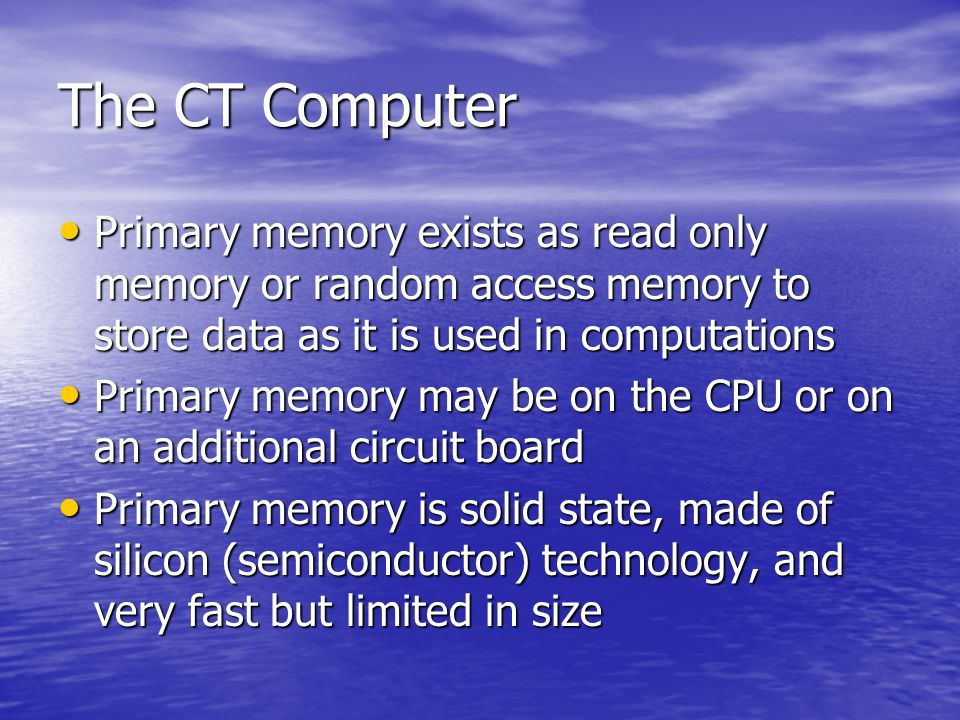 The CT Computer Primary memory exists as read only memory or random access memory to store data as it is used in computations.