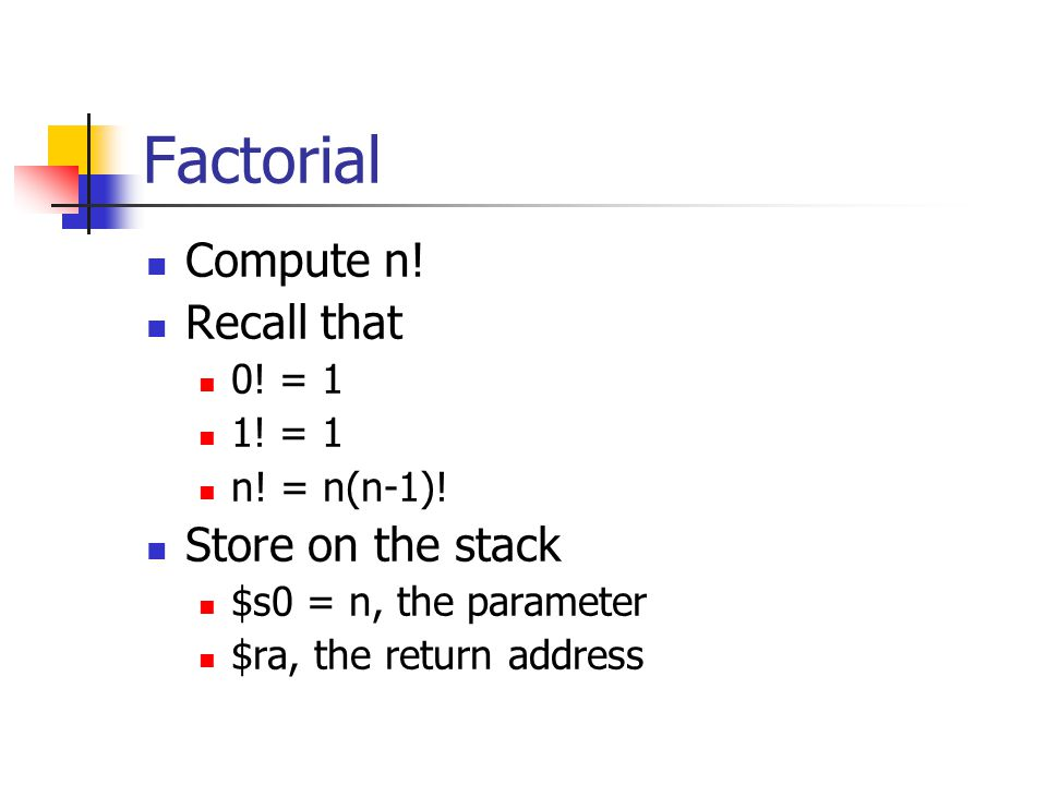 Factorial Compute n! Recall that Store on the stack 0! = 1 1! = 1