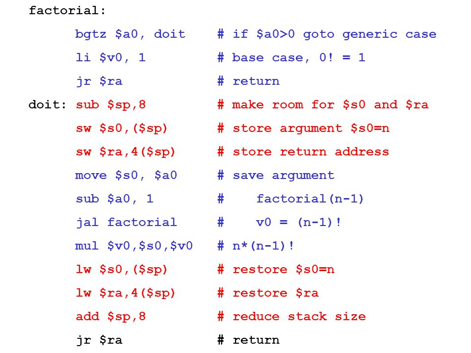 factorial: bgtz $a0, doit # if $a0>0 goto generic case. li $v0, 1 # base case, 0! = 1. jr $ra # return.