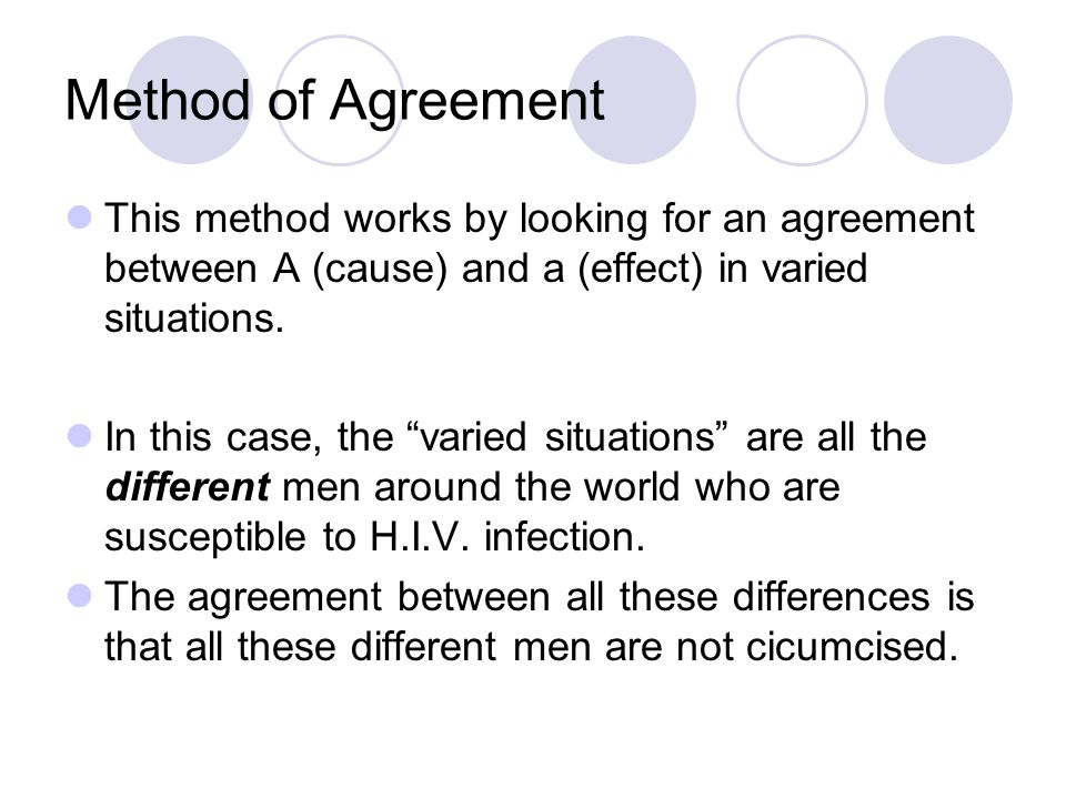 Method of Agreement This method works by looking for an agreement between A (cause) and a (effect) in varied situations.