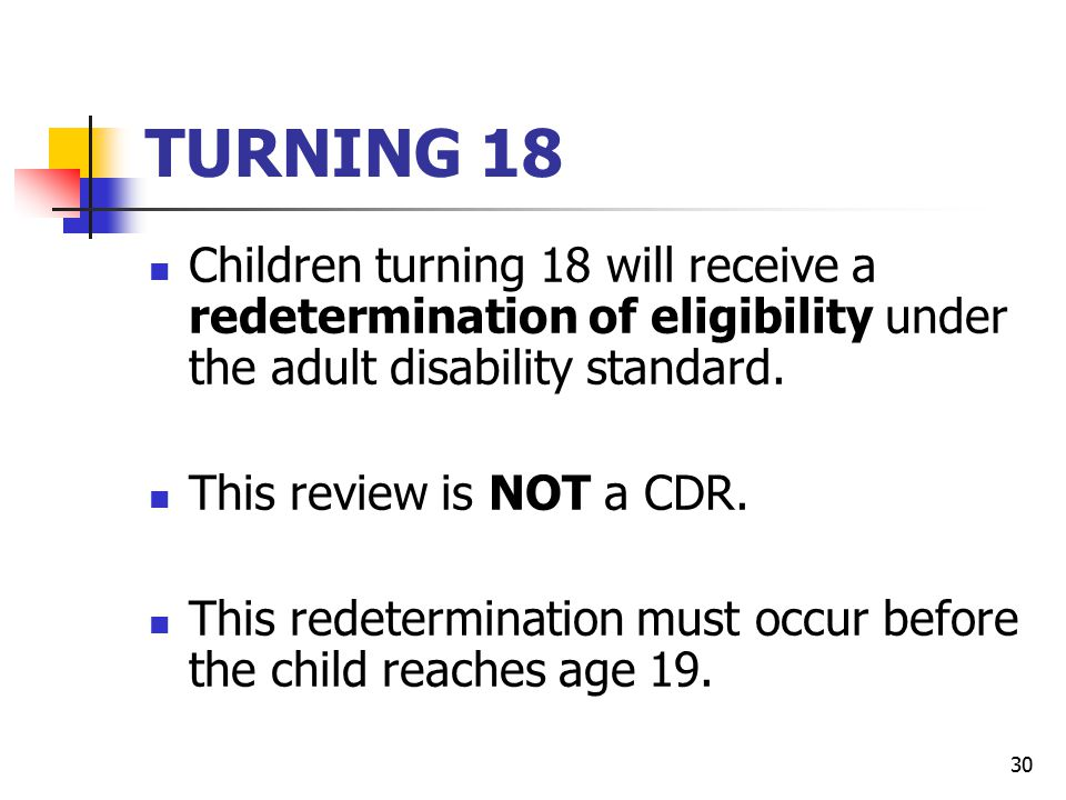 TURNING 18 Children turning 18 will receive a redetermination of eligibility under the adult disability standard.