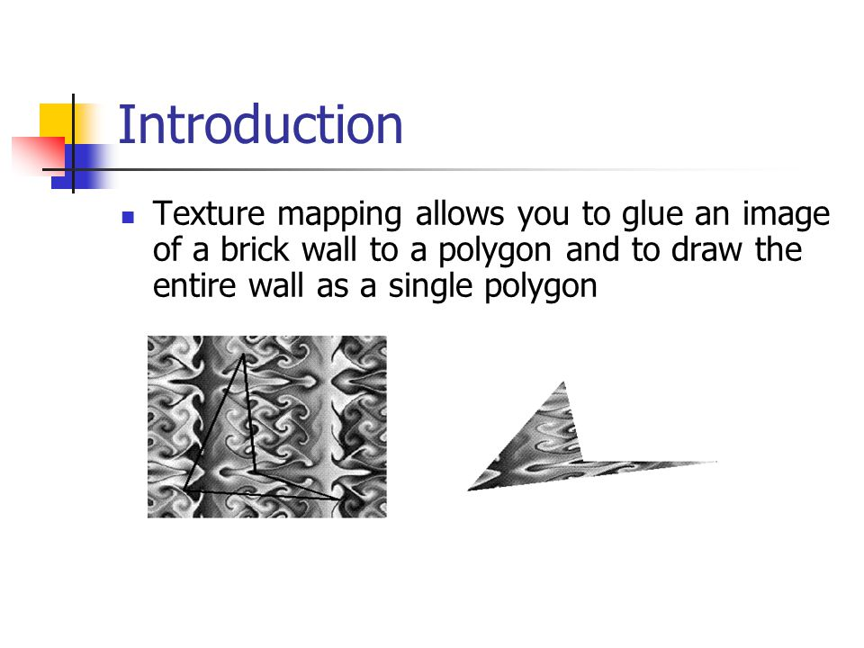 Introduction Texture mapping allows you to glue an image of a brick wall to a polygon and to draw the entire wall as a single polygon.