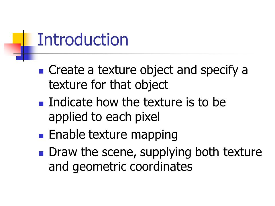 Introduction Create a texture object and specify a texture for that object. Indicate how the texture is to be applied to each pixel.