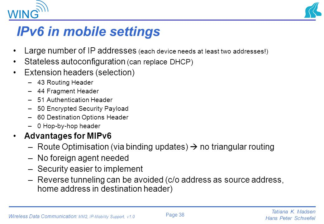IPv6 in mobile settings Large number of IP addresses (each device needs at least two addresses!) Stateless autoconfiguration (can replace DHCP)