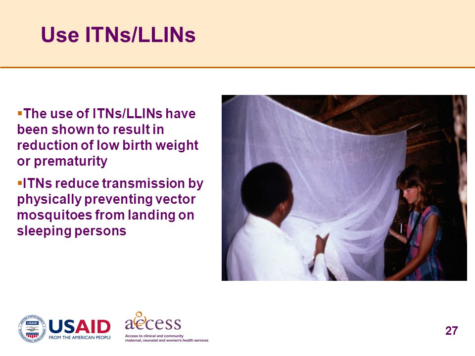 Use ITNs/LLINs The use of ITNs/LLINs have been shown to result in reduction of low birth weight or prematurity.