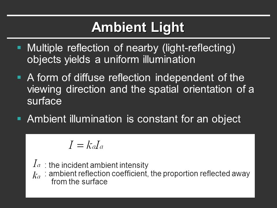 Ambient Light Multiple reflection of nearby (light-reflecting) objects yields a uniform illumination.
