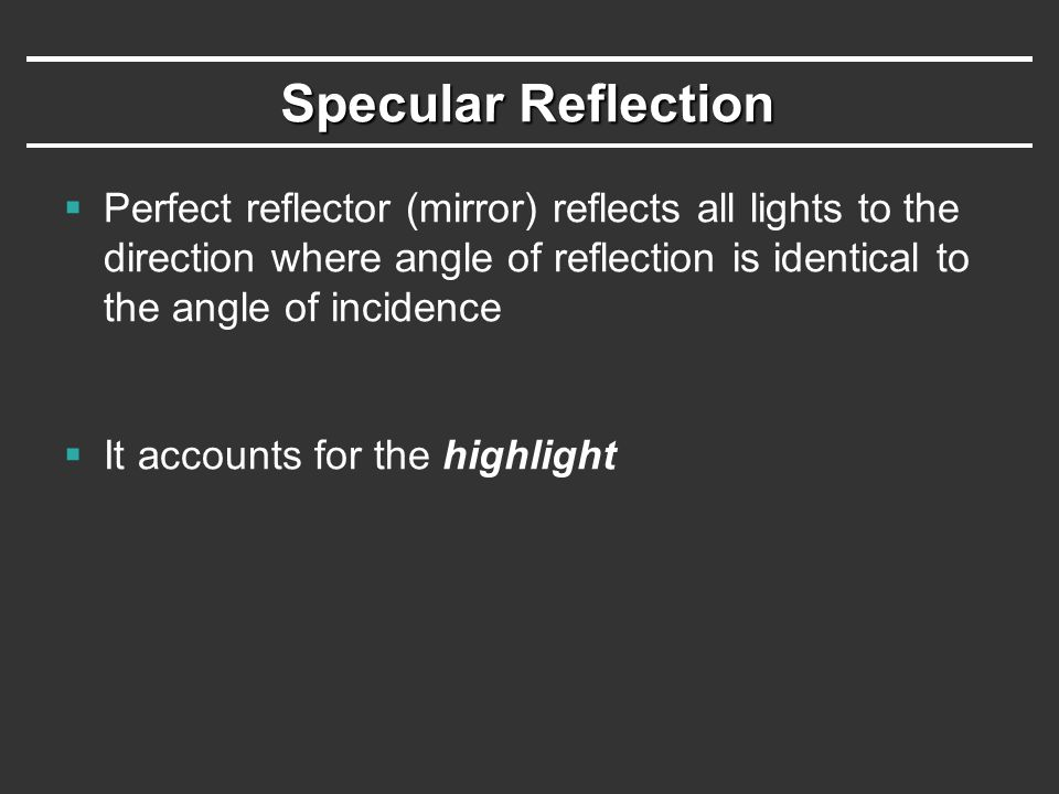 Specular Reflection Perfect reflector (mirror) reflects all lights to the direction where angle of reflection is identical to the angle of incidence.