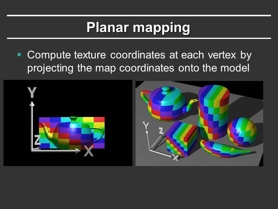 Planar mapping Compute texture coordinates at each vertex by projecting the map coordinates onto the model.