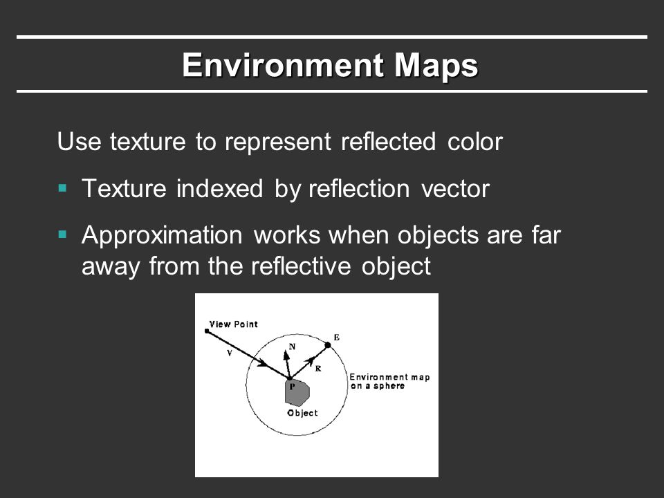 Environment Maps Use texture to represent reflected color
