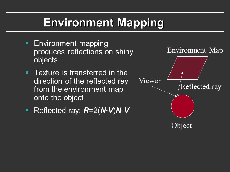 Environment Mapping Environment mapping produces reflections on shiny objects.