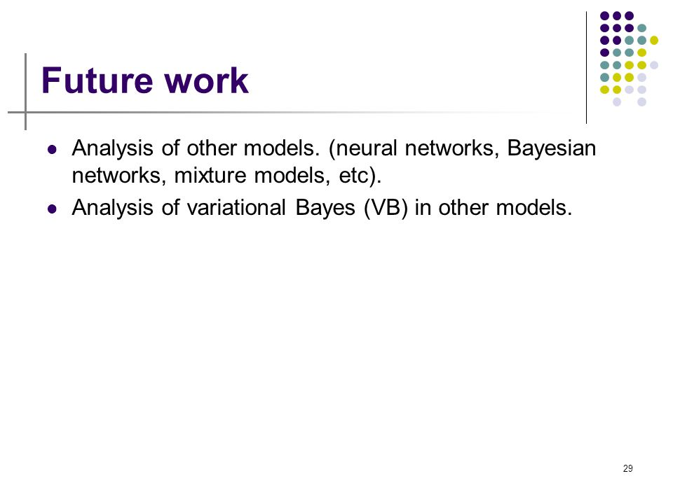 Future work Analysis of other models. (neural networks, Bayesian networks, mixture models, etc).