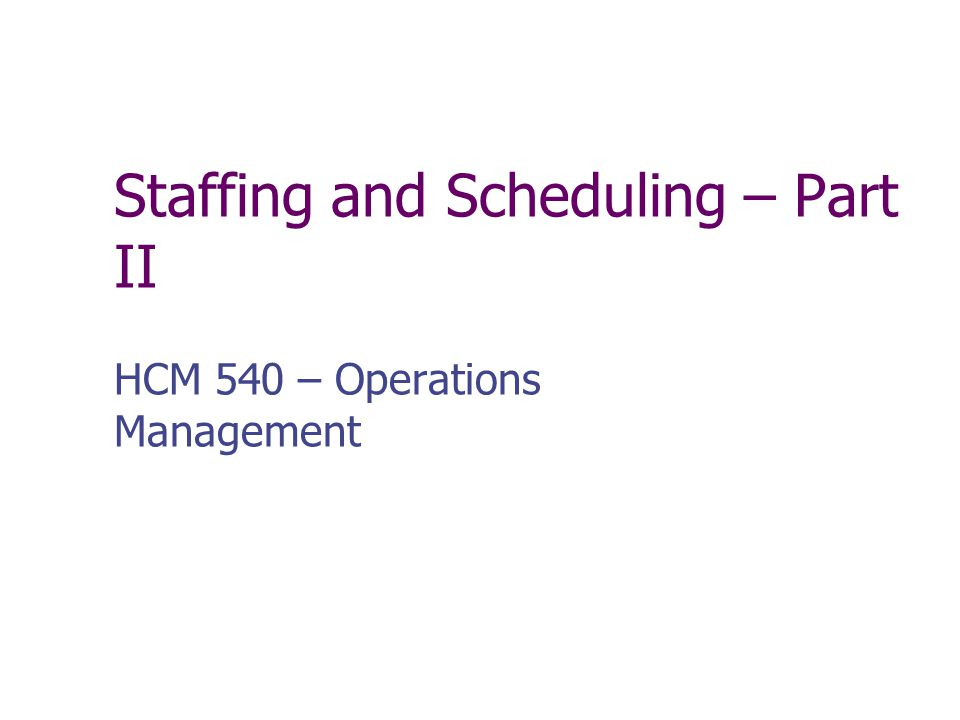 Staffing and Scheduling – Part II
