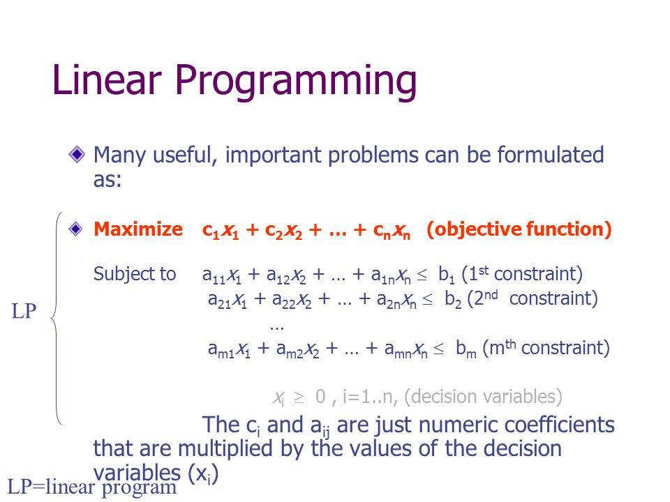 Linear Programming Many useful, important problems can be formulated as: Maximize c1x1 + c2x2 + … + cnxn (objective function)
