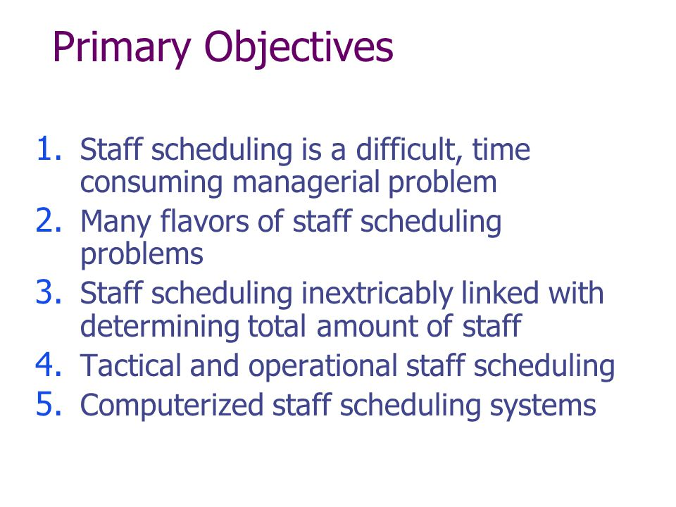 Primary Objectives Staff scheduling is a difficult, time consuming managerial problem. Many flavors of staff scheduling problems.