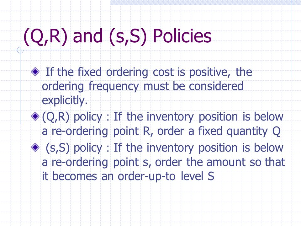(Q,R) and (s,S) Policies If the fixed ordering cost is positive, the ordering frequency must be considered explicitly.