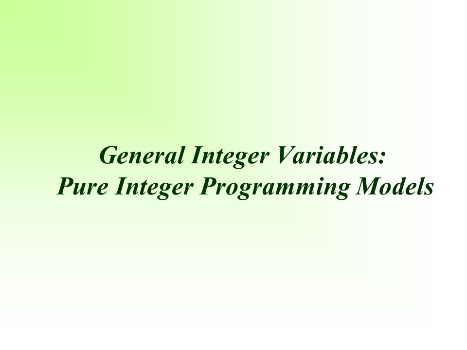 General Integer Variables: Pure Integer Programming Models