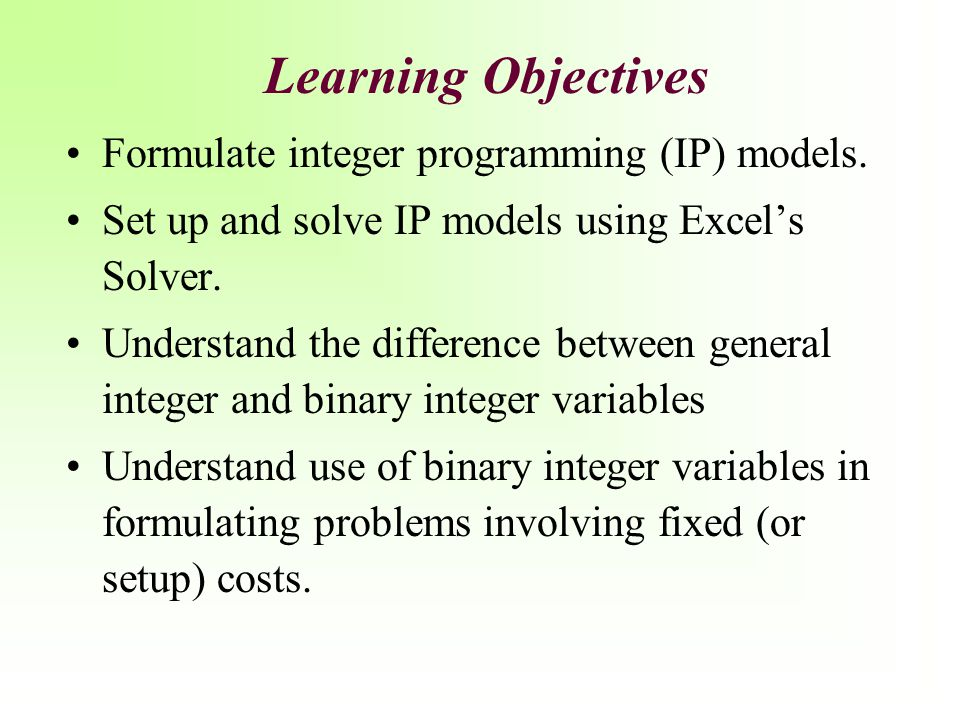 Learning Objectives Formulate integer programming (IP) models.