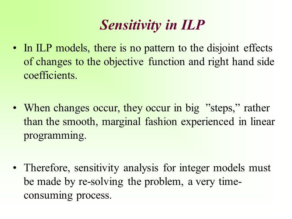 Sensitivity in ILP In ILP models, there is no pattern to the disjoint effects of changes to the objective function and right hand side coefficients.