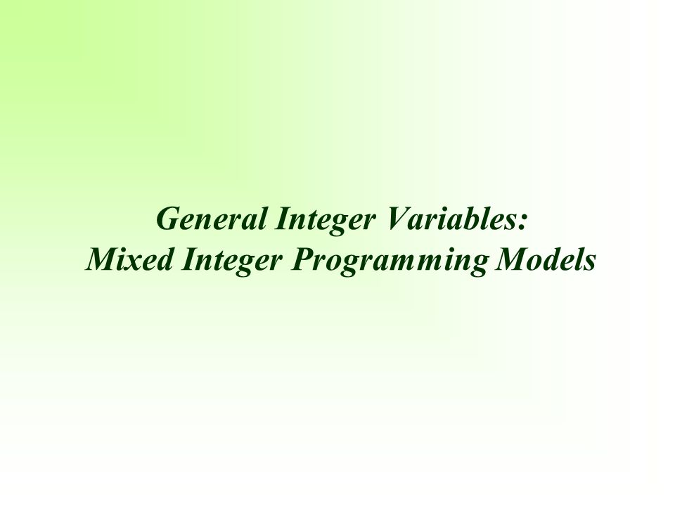 General Integer Variables: Mixed Integer Programming Models