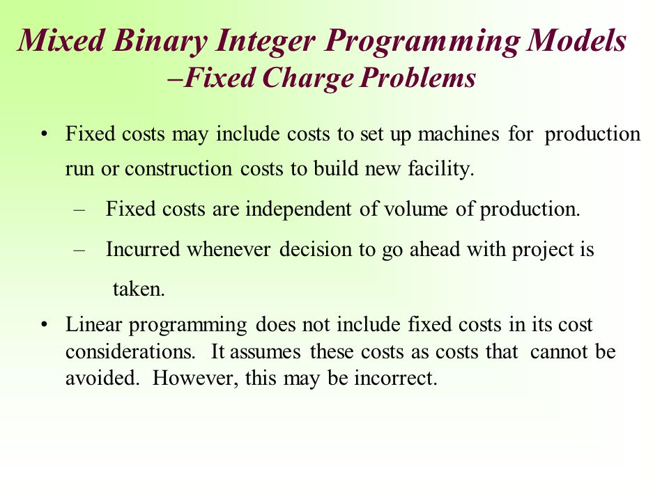 Mixed Binary Integer Programming Models –Fixed Charge Problems