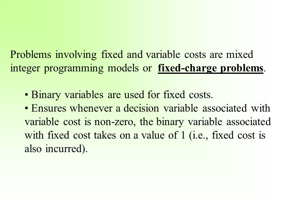 Problems involving fixed and variable costs are mixed integer programming models or fixed-charge problems.