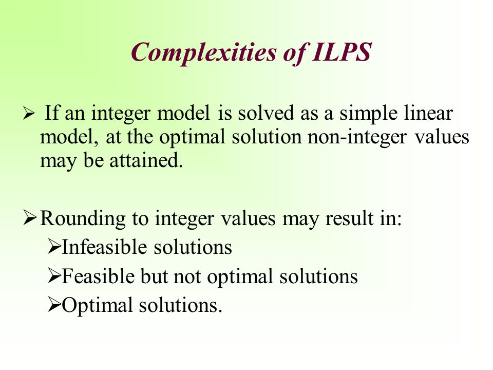 Complexities of ILPS Rounding to integer values may result in: