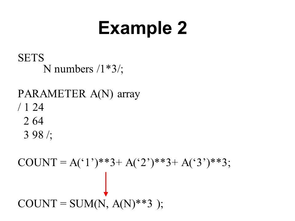 Example 2 SETS N numbers /1*3/; PARAMETER A(N) array / 1 24 2 64