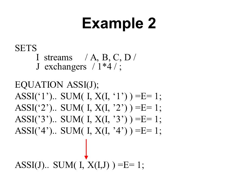 Example 2 SETS I streams / A, B, C, D / J exchangers / 1*4 / ;