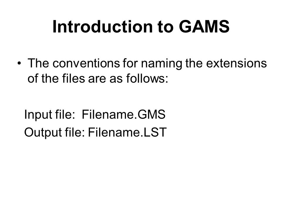 Introduction to GAMS The conventions for naming the extensions of the files are as follows: Input file: Filename.GMS.