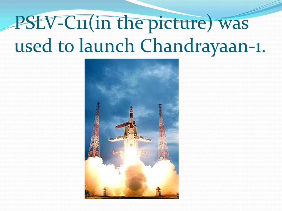 PSLV-C11(in the picture) was used to launch Chandrayaan-1.
