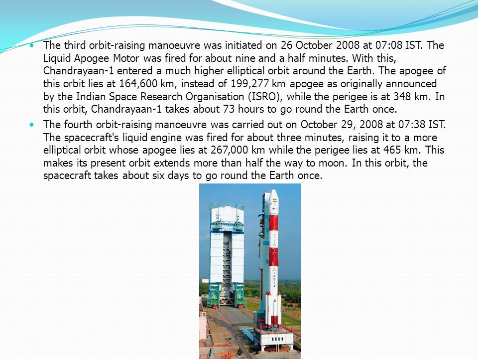 The third orbit-raising manoeuvre was initiated on 26 October 2008 at 07:08 IST. The Liquid Apogee Motor was fired for about nine and a half minutes. With this, Chandrayaan-1 entered a much higher elliptical orbit around the Earth. The apogee of this orbit lies at 164,600 km, instead of 199,277 km apogee as originally announced by the Indian Space Research Organisation (ISRO), while the perigee is at 348 km. In this orbit, Chandrayaan-1 takes about 73 hours to go round the Earth once.