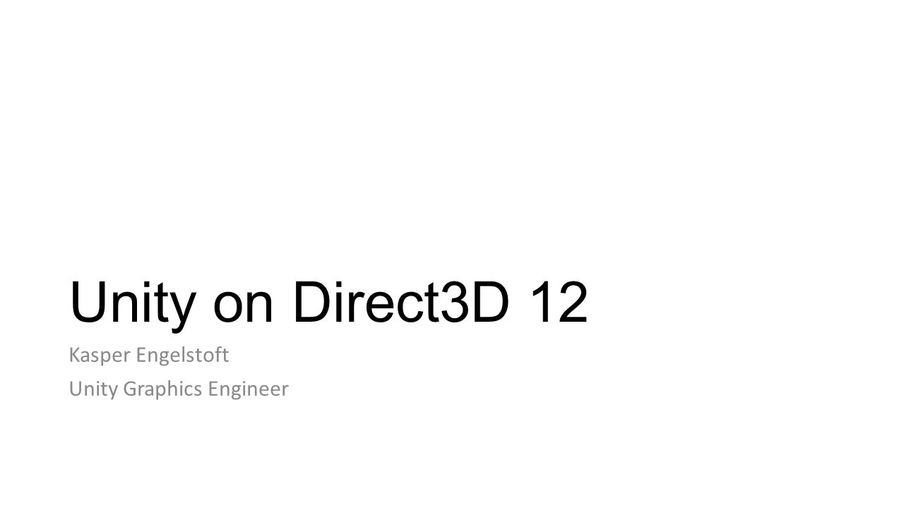Unity on Direct3D 12 Kasper Engelstoft Unity Graphics Engineer