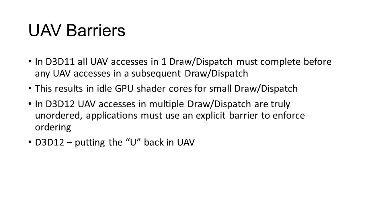 UAV Barriers In D3D11 all UAV accesses in 1 Draw/Dispatch must complete before any UAV accesses in a subsequent Draw/Dispatch.