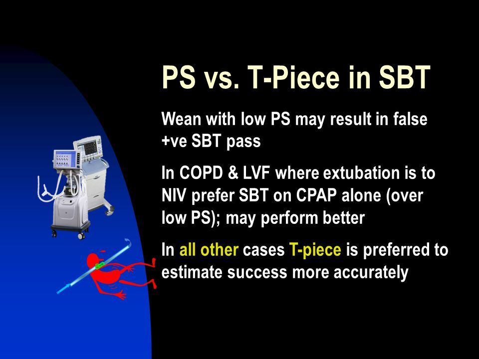 PS vs. T-Piece in SBT Wean with low PS may result in false +ve SBT pass.