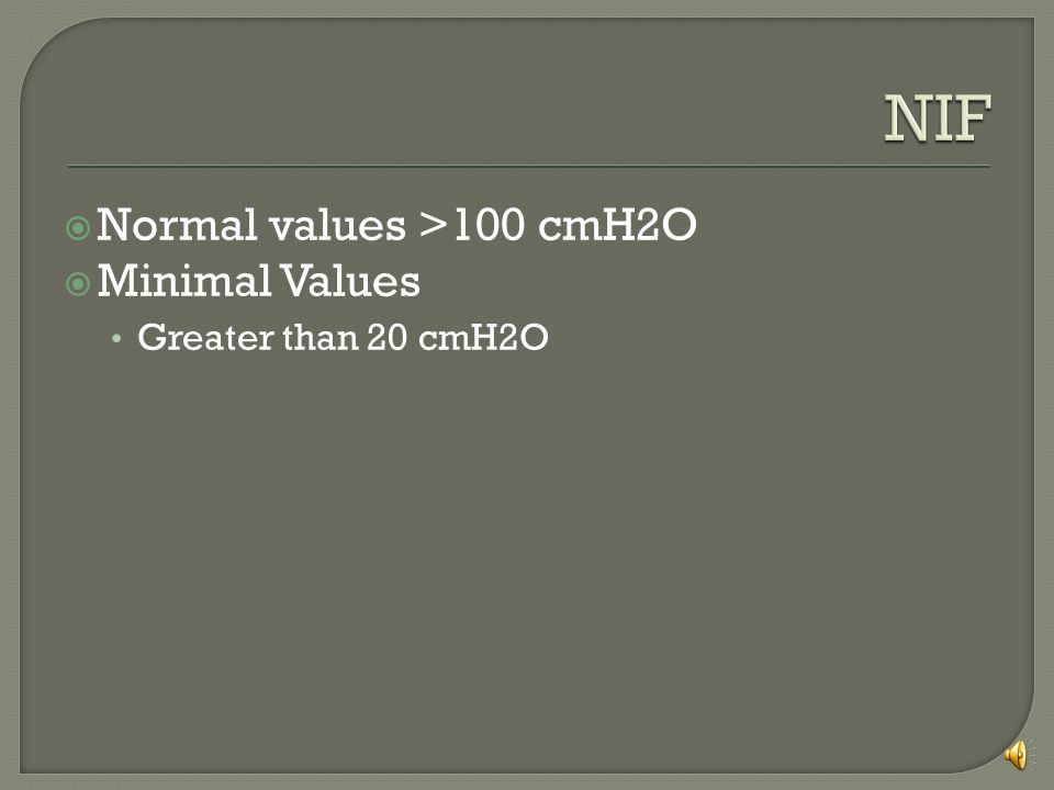 NIF Normal values >100 cmH2O Minimal Values Greater than 20 cmH2O