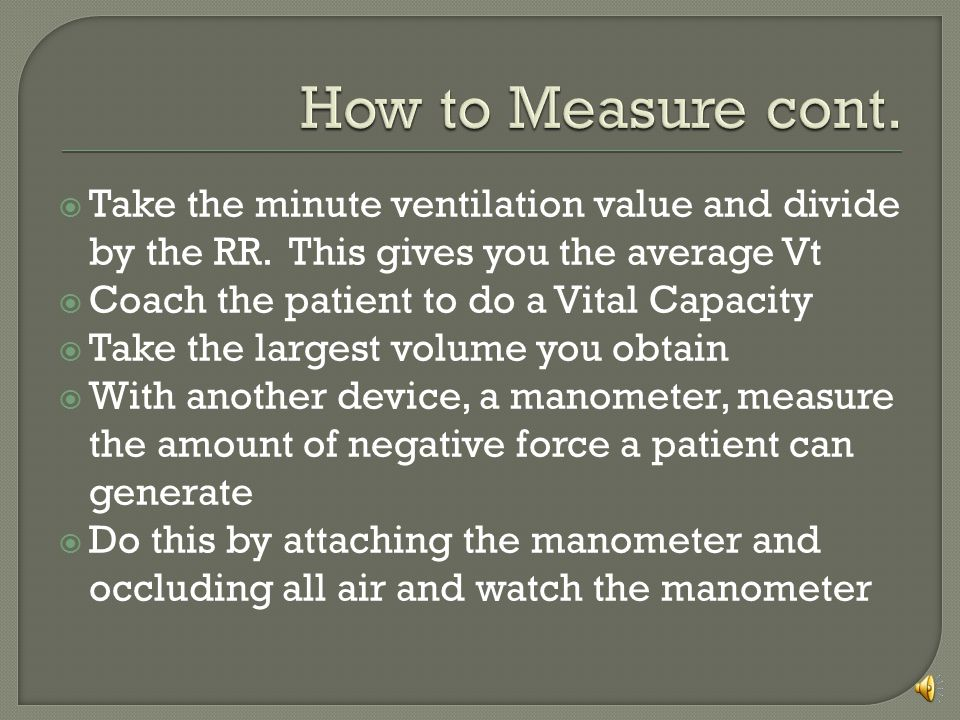 How to Measure cont. Take the minute ventilation value and divide by the RR. This gives you the average Vt.