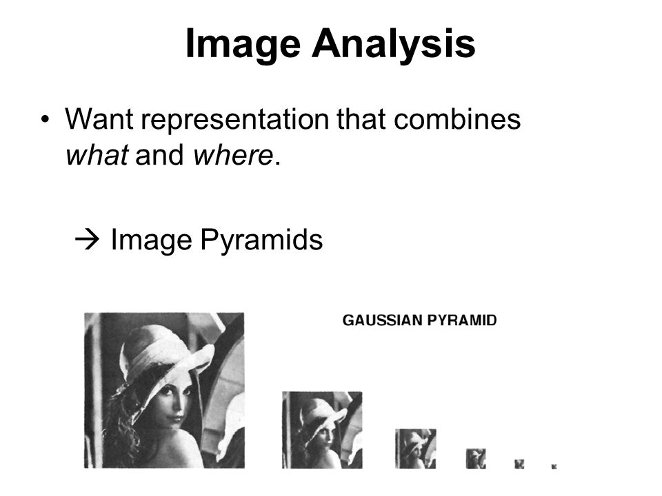 Image Analysis Want representation that combines what and where.
