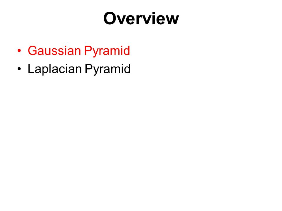 Overview Gaussian Pyramid Laplacian Pyramid