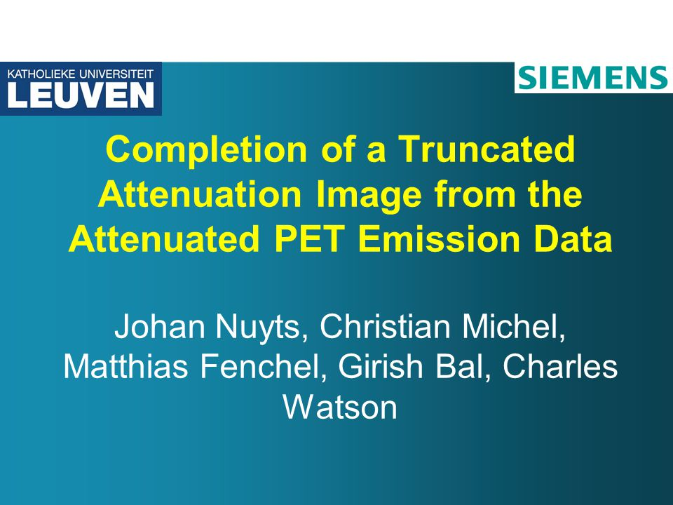 Completion of a Truncated Attenuation Image from the Attenuated PET Emission Data Johan Nuyts, Christian Michel, Matthias Fenchel, Girish Bal, Charles Watson