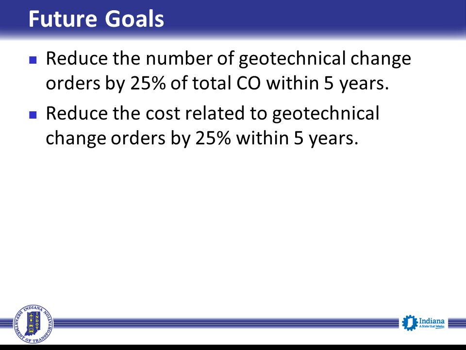 Future Goals Reduce the number of geotechnical change orders by 25% of total CO within 5 years.