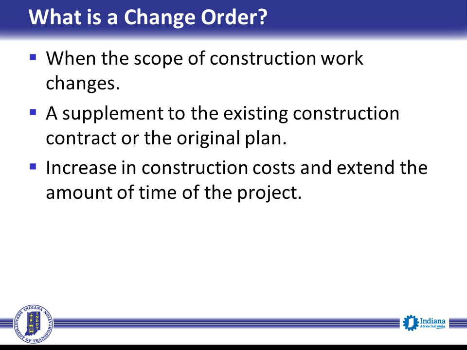 What is a Change Order When the scope of construction work changes.