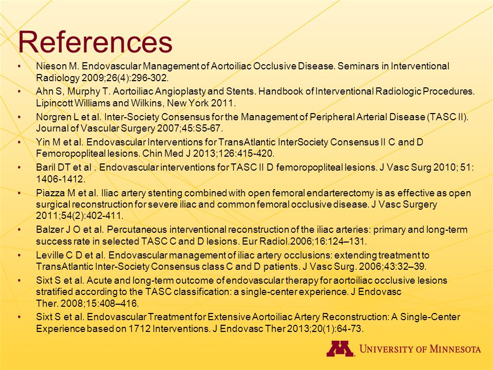 References Nieson M. Endovascular Management of Aortoiliac Occlusive Disease. Seminars in Interventional Radiology 2009;26(4):296-302.
