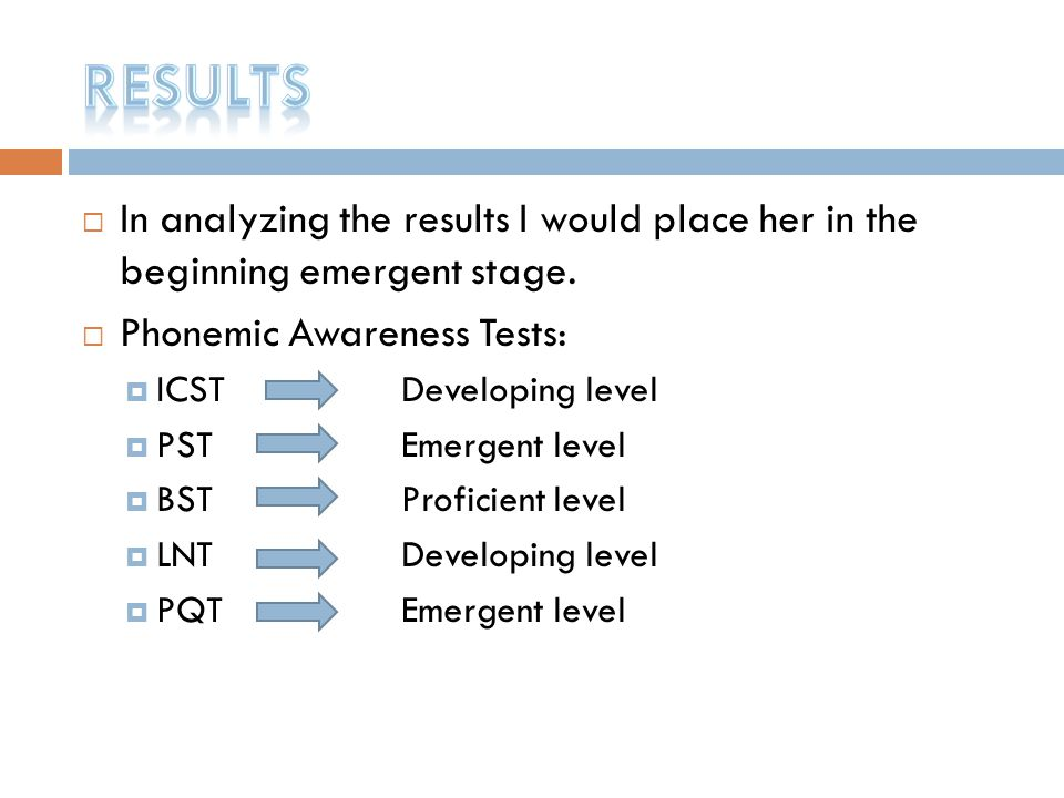 Results In analyzing the results I would place her in the beginning emergent stage. Phonemic Awareness Tests: