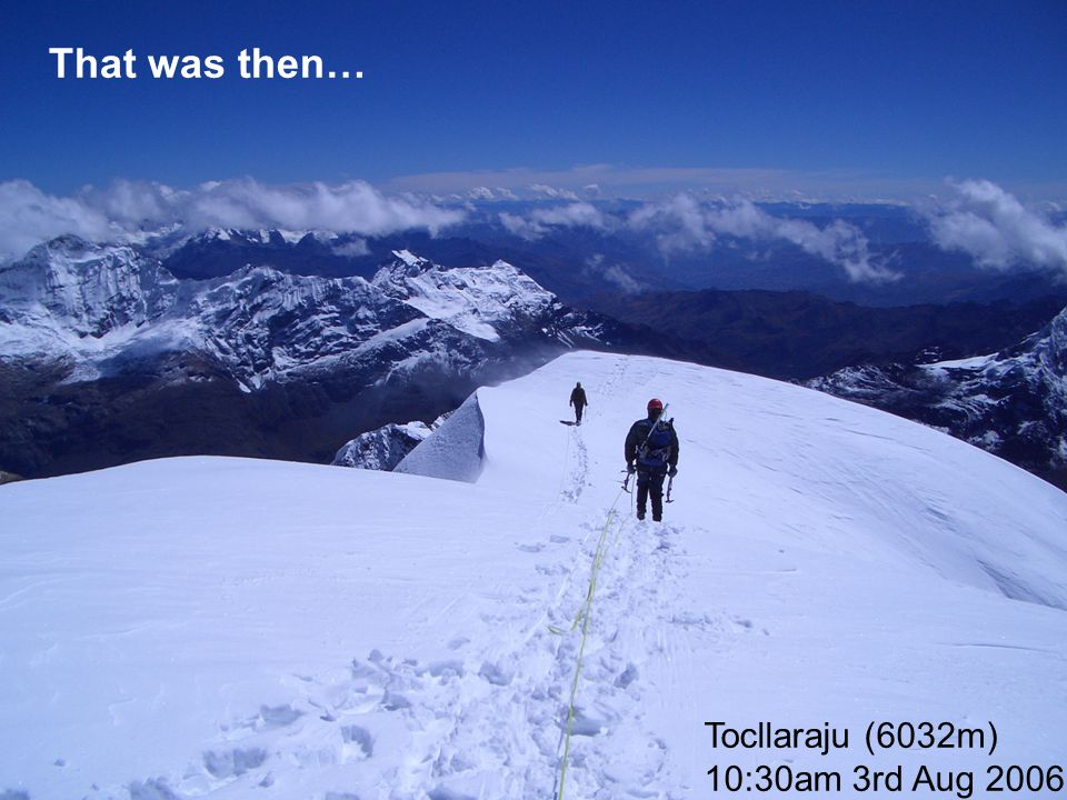 That was then… Tocllaraju (6032m) 10:30am 3rd Aug 2006