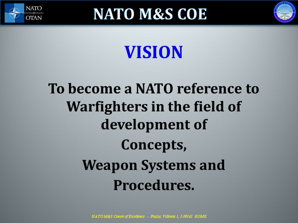 NATO M&S COE VISION. To become a NATO reference to Warfighters in the field of development of. Concepts,
