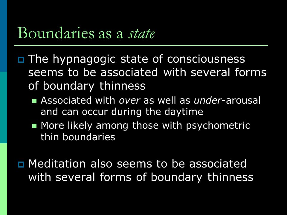 Boundaries as a state The hypnagogic state of consciousness seems to be associated with several forms of boundary thinness.