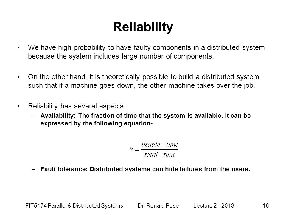 Reliability We have high probability to have faulty components in a distributed system because the system includes large number of components.