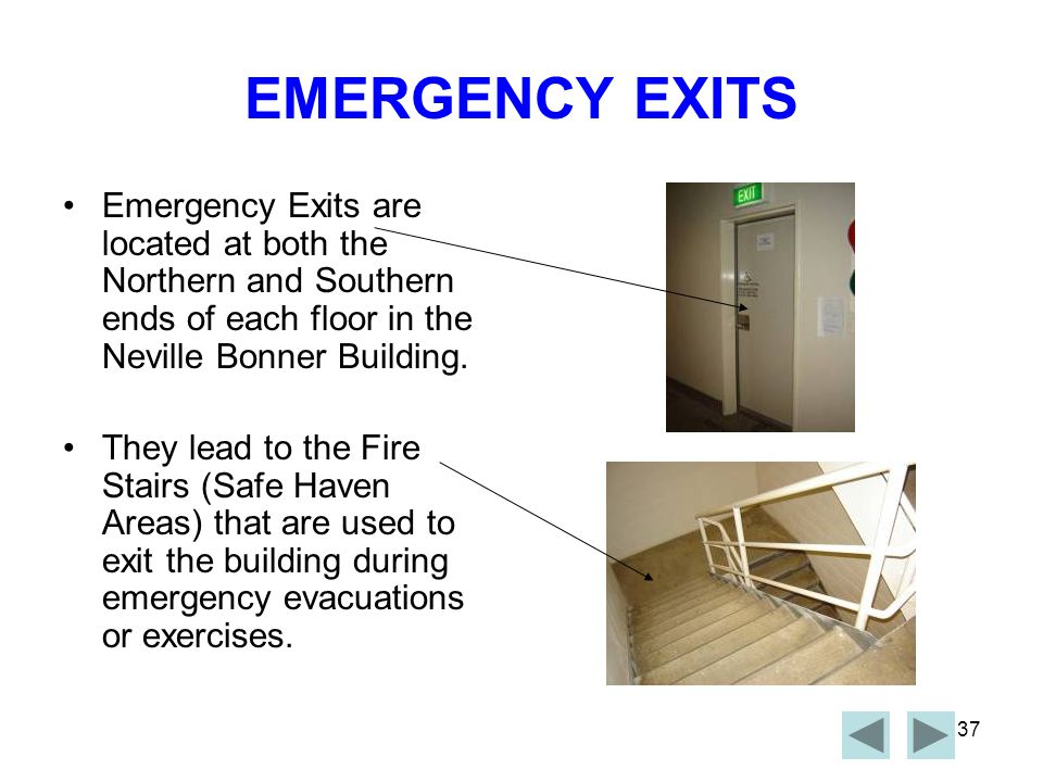 EMERGENCY EXITS Emergency Exits are located at both the Northern and Southern ends of each floor in the Neville Bonner Building.