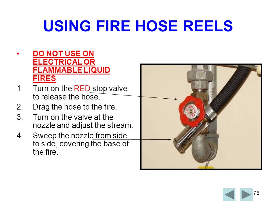 USING FIRE HOSE REELS DO NOT USE ON ELECTRICAL OR FLAMMABLE LIQUID FIRES. Turn on the RED stop valve to release the hose.