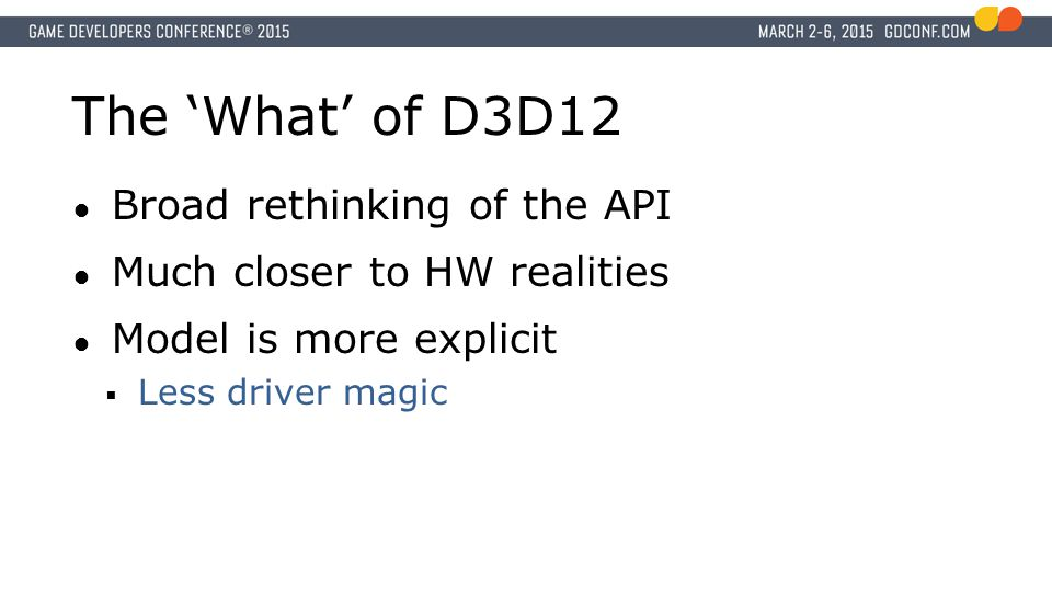 The 'What' of D3D12 Broad rethinking of the API